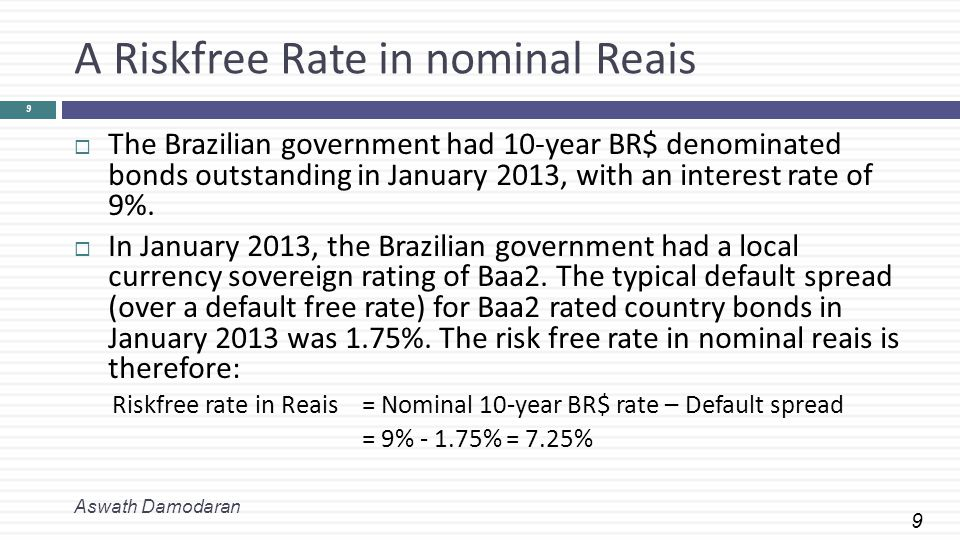 9 A Riskfree Rate in nominal Reais  The Brazilian government had 10-year BR$ denominated bonds outstanding in January 2013, with an interest rate of 9%.