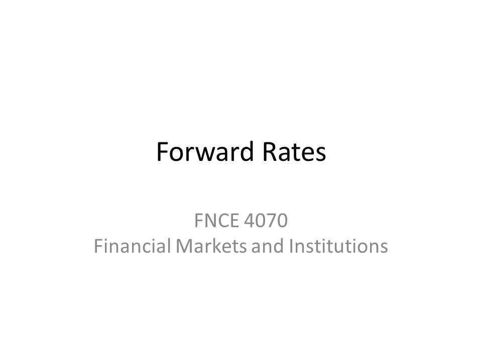Forward Rates FNCE 4070 Financial Markets and Institutions