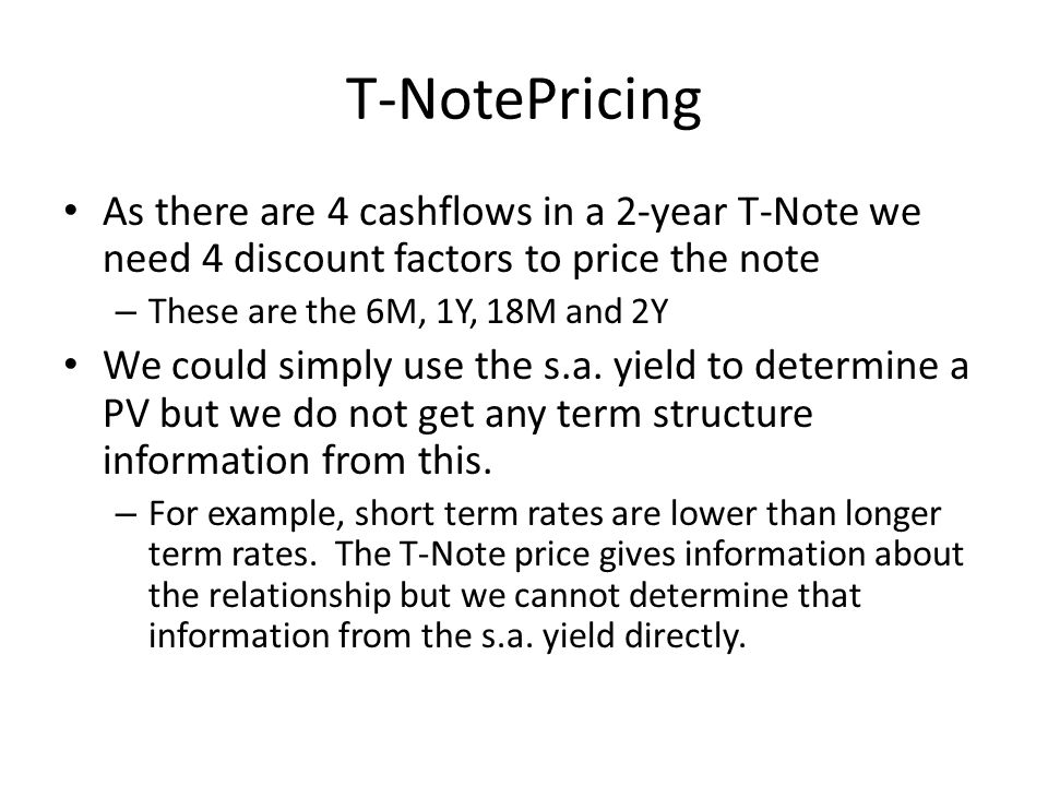 T-NotePricing As there are 4 cashflows in a 2-year T-Note we need 4 discount factors to price the note – These are the 6M, 1Y, 18M and 2Y We could sim
