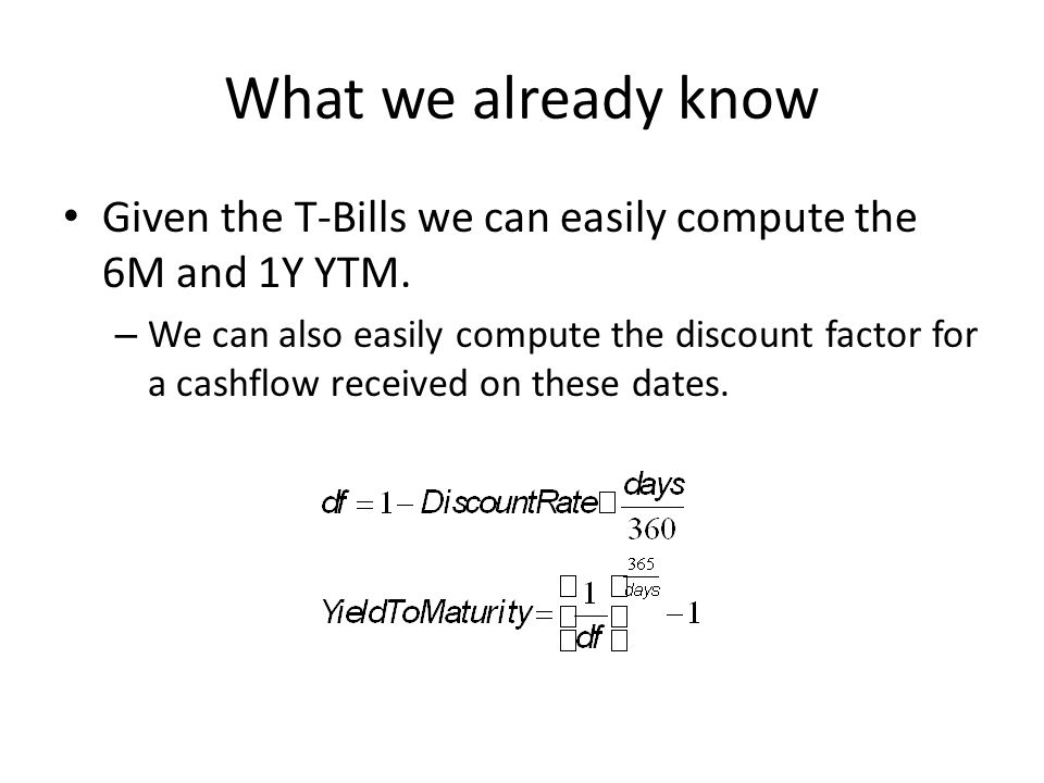 What we already know Given the T-Bills we can easily compute the 6M and 1Y YTM. – We can also easily compute the discount factor for a cashflow receiv