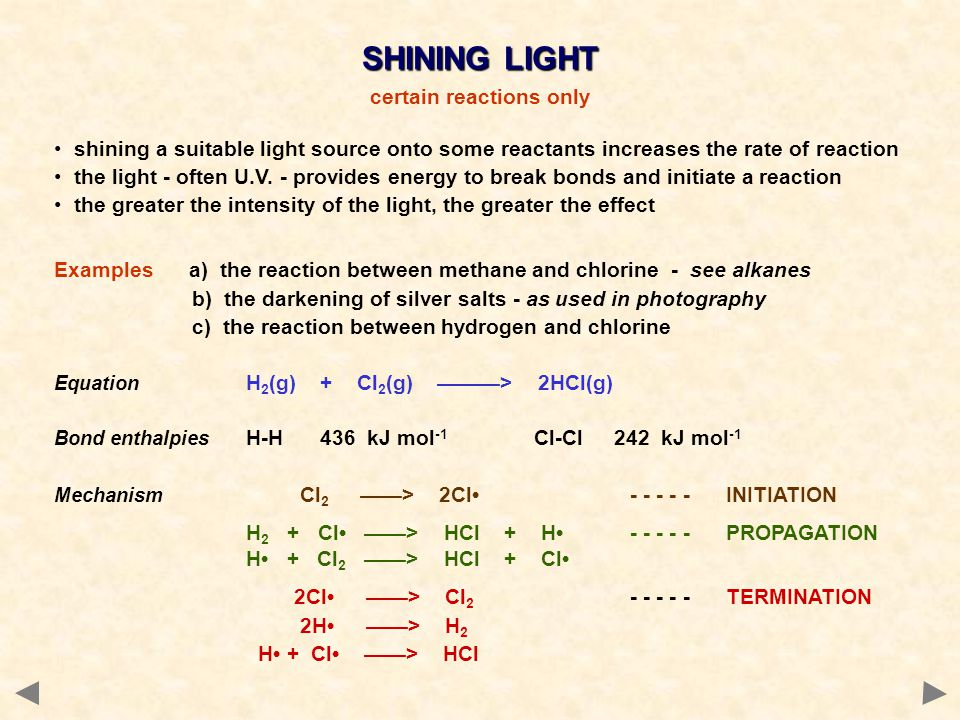 shining a suitable light source onto some reactants increases the rate of reaction the light - often U.V. - provides energy to break bonds and initiat