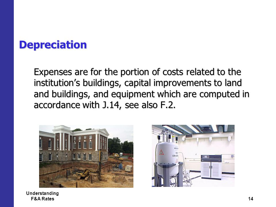 14 Understanding F&A Rates Depreciation Expenses are for the portion of costs related to the institution's buildings, capital improvements to land and buildings, and equipment which are computed in accordance with J.14, see also F.2.