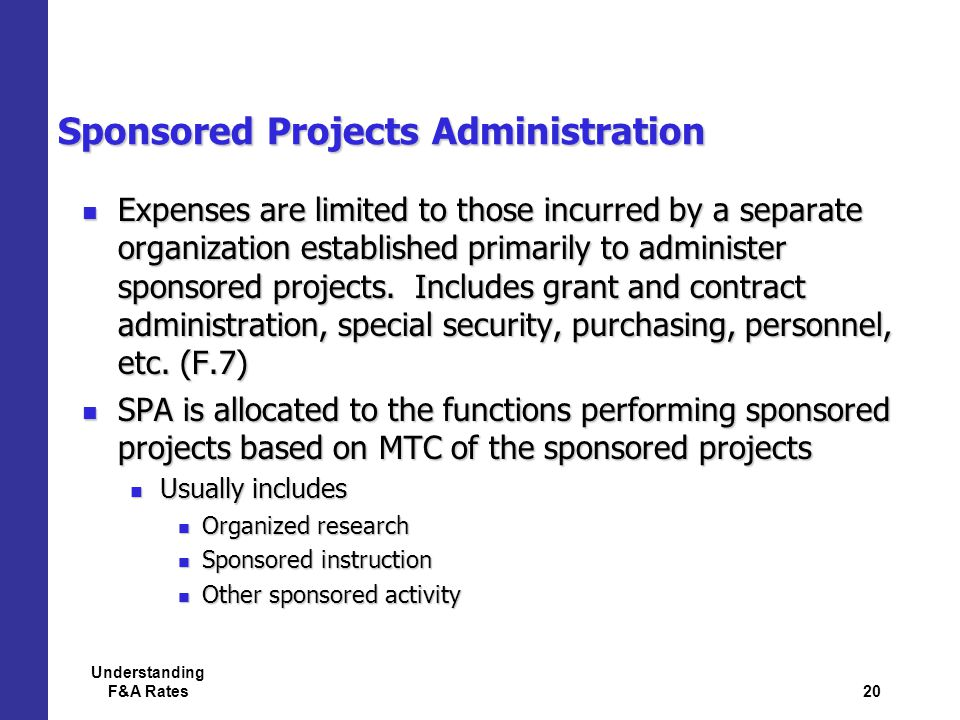 20 Understanding F&A Rates Sponsored Projects Administration Expenses are limited to those incurred by a separate organization established primarily to administer sponsored projects.