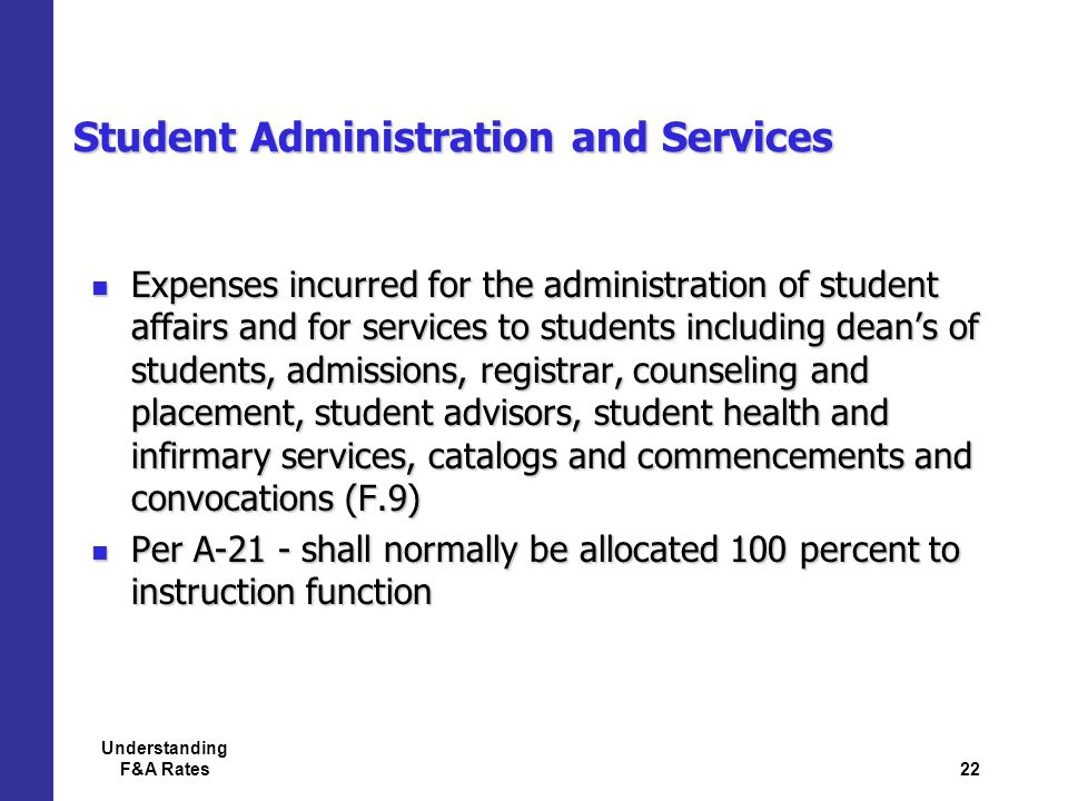 22 Understanding F&A Rates Student Administration and Services Expenses incurred for the administration of student affairs and for services to students including dean's of students, admissions, registrar, counseling and placement, student advisors, student health and infirmary services, catalogs and commencements and convocations (F.9) Expenses incurred for the administration of student affairs and for services to students including dean's of students, admissions, registrar, counseling and placement, student advisors, student health and infirmary services, catalogs and commencements and convocations (F.9) Per A-21 - shall normally be allocated 100 percent to instruction function Per A-21 - shall normally be allocated 100 percent to instruction function