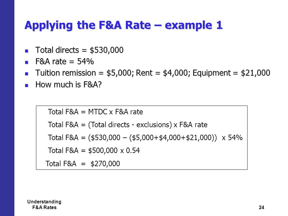 24 Understanding F&A Rates Applying the F&A Rate – example 1 Total directs = $530,000 Total directs = $530,000 F&A rate = 54% F&A rate = 54% Tuition remission = $5,000; Rent = $4,000; Equipment = $21,000 Tuition remission = $5,000; Rent = $4,000; Equipment = $21,000 How much is F&A.