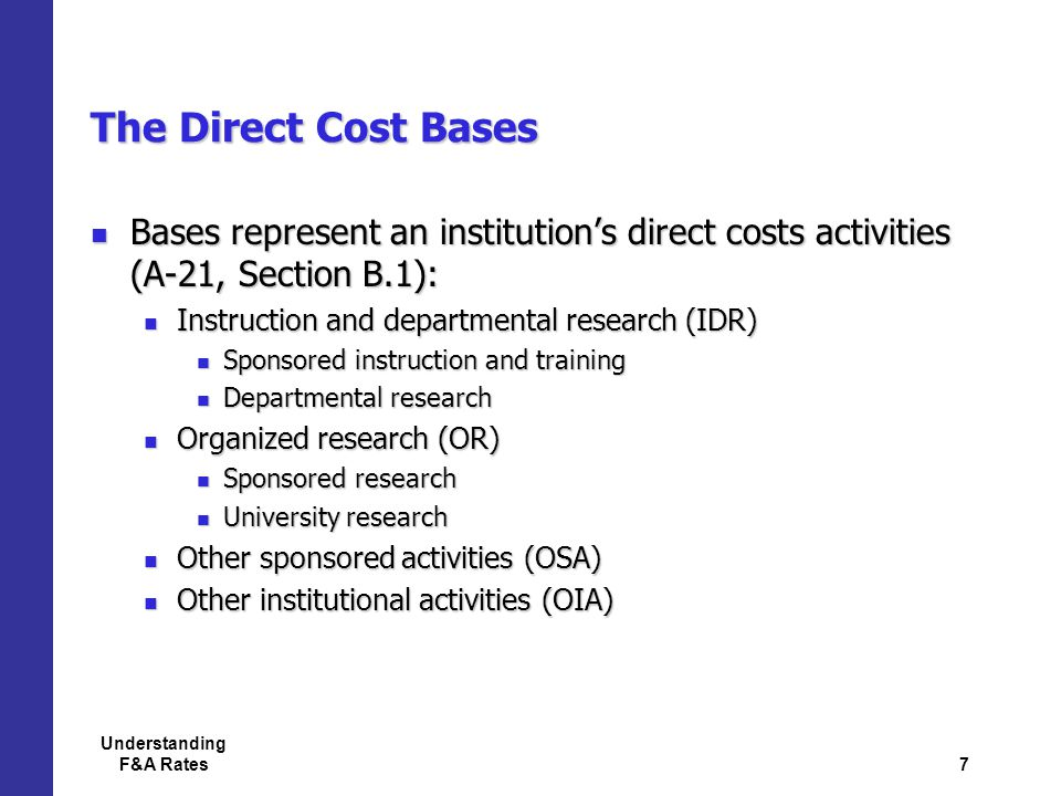 7 Understanding F&A Rates The Direct Cost Bases Bases represent an institution's direct costs activities (A-21, Section B.1): Bases represent an institution's direct costs activities (A-21, Section B.1): Instruction and departmental research (IDR) Instruction and departmental research (IDR) Sponsored instruction and training Sponsored instruction and training Departmental research Departmental research Organized research (OR) Organized research (OR) Sponsored research Sponsored research University research University research Other sponsored activities (OSA) Other sponsored activities (OSA) Other institutional activities (OIA) Other institutional activities (OIA)