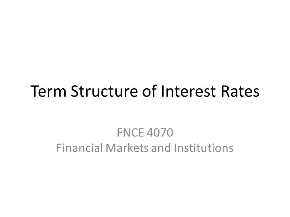 Term Structure of Interest Rates FNCE 4070 Financial Markets and Institutions