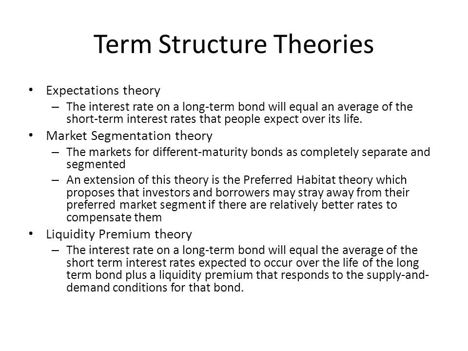 Term Structure Theories Expectations theory – The interest rate on a long-term bond will equal an average of the short-term interest rates that people