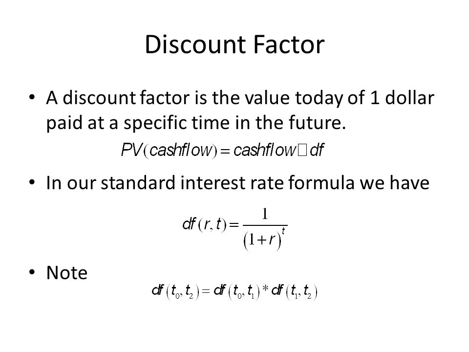Discount Factor A discount factor is the value today of 1 dollar paid at a specific time in the future. In our standard interest rate formula we have