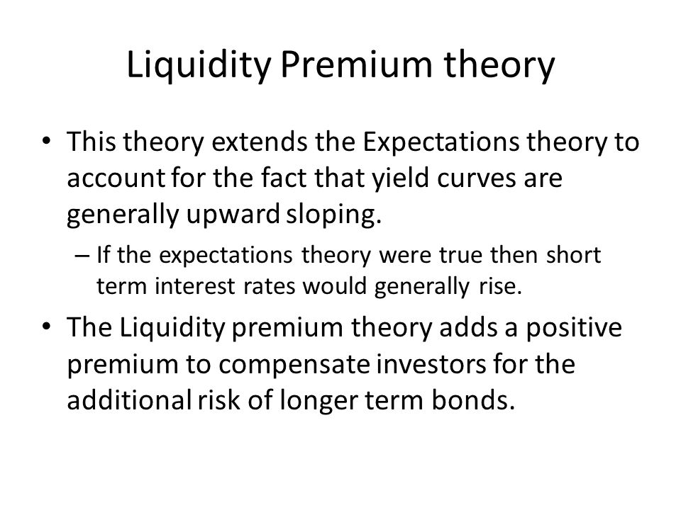 Liquidity Premium theory This theory extends the Expectations theory to account for the fact that yield curves are generally upward sloping. – If the