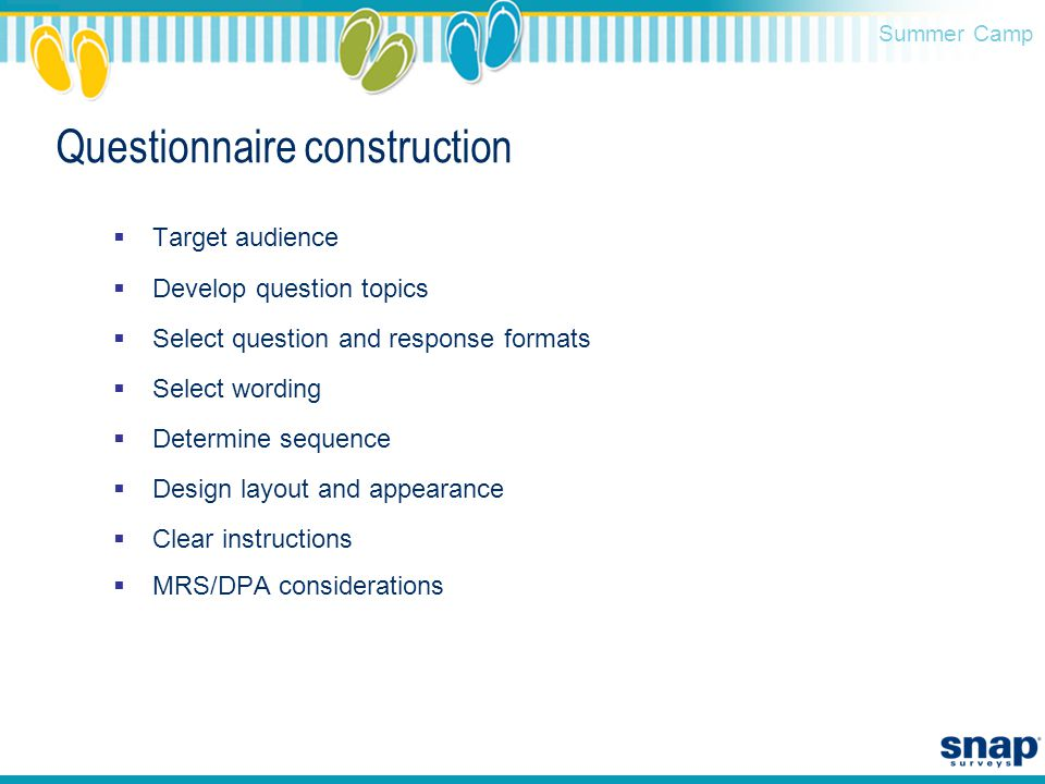 Summer Camp Questionnaire construction  Target audience  Develop question topics  Select question and response formats  Select wording  Determine sequence  Design layout and appearance  Clear instructions  MRS/DPA considerations