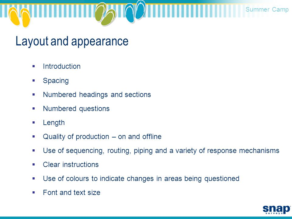 Summer Camp Layout and appearance  Introduction  Spacing  Numbered headings and sections  Numbered questions  Length  Quality of production – on and offline  Use of sequencing, routing, piping and a variety of response mechanisms  Clear instructions  Use of colours to indicate changes in areas being questioned  Font and text size
