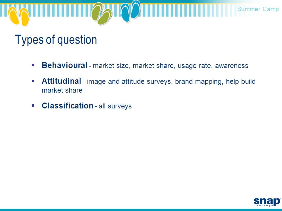 Summer Camp Types of question  Behavioural - market size, market share, usage rate, awareness  Attitudinal - image and attitude surveys, brand mapping, help build market share  Classification - all surveys