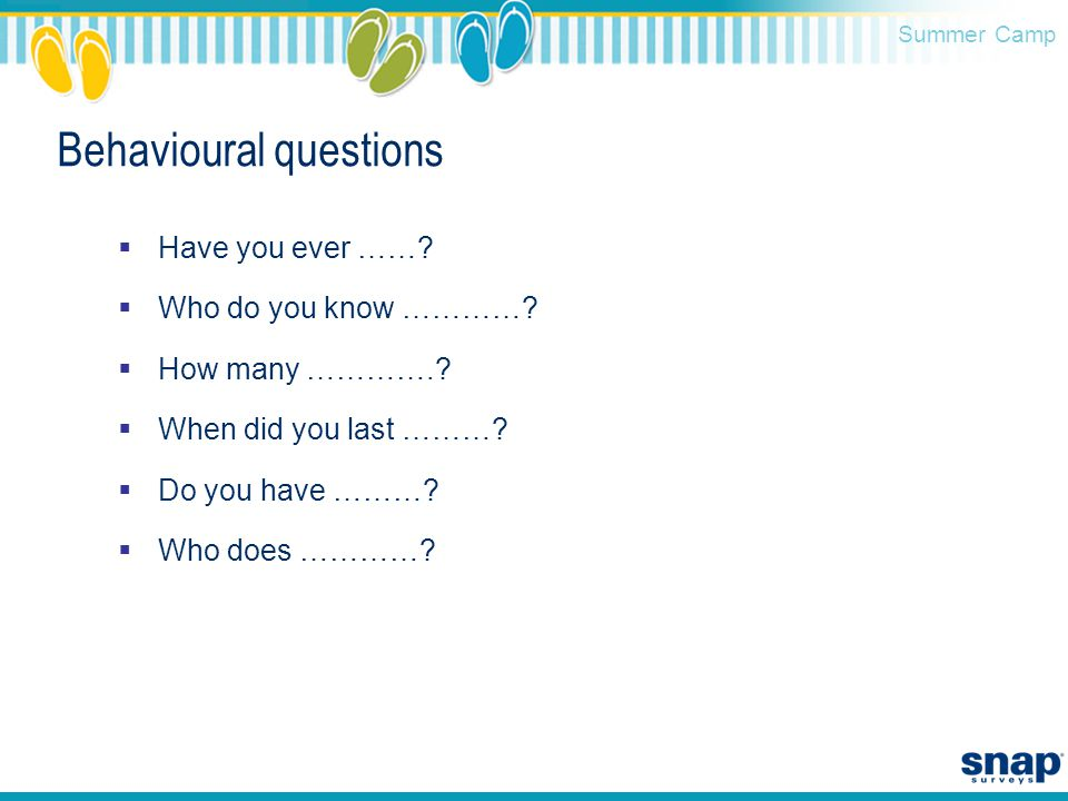 Summer Camp Behavioural questions  Have you ever ……?  Who do you know …………?  How many ………….?  When did you last ………?  Do you have ………?  Who does
