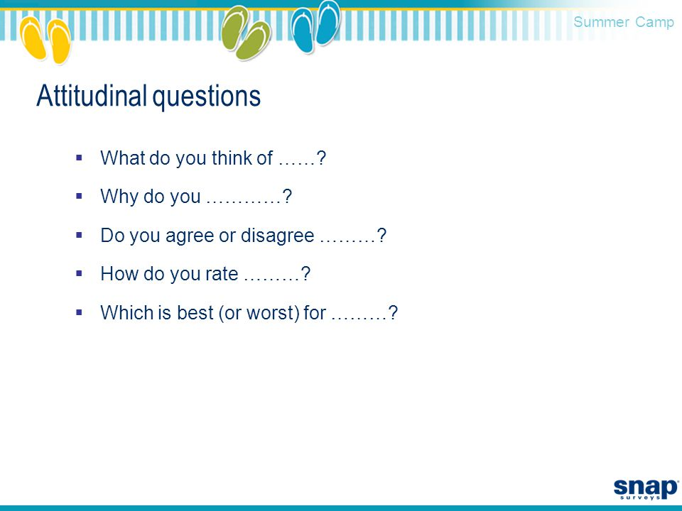 Summer Camp Attitudinal questions  What do you think of ……?  Why do you …………?  Do you agree or disagree ………?  How do you rate ………?  Which is best