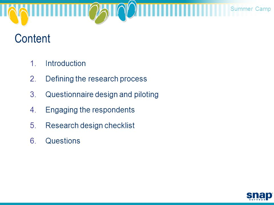 Summer Camp Content 1.Introduction 2.Defining the research process 3.Questionnaire design and piloting 4.Engaging the respondents 5.Research design checklist 6.Questions