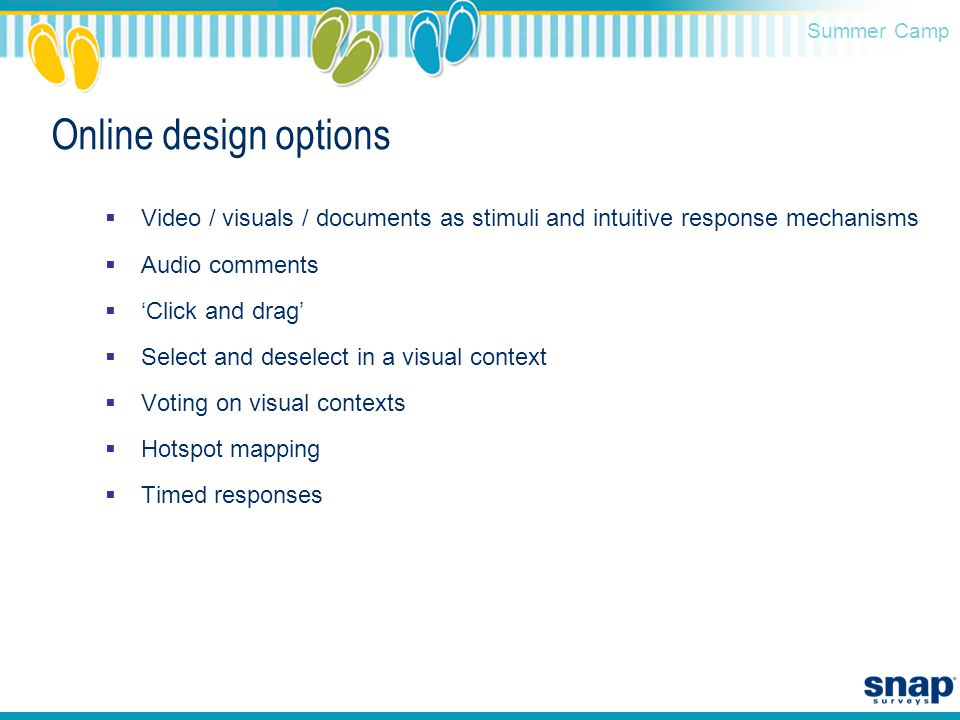 Summer Camp Online design options  Video / visuals / documents as stimuli and intuitive response mechanisms  Audio comments  'Click and drag'  Select and deselect in a visual context  Voting on visual contexts  Hotspot mapping  Timed responses