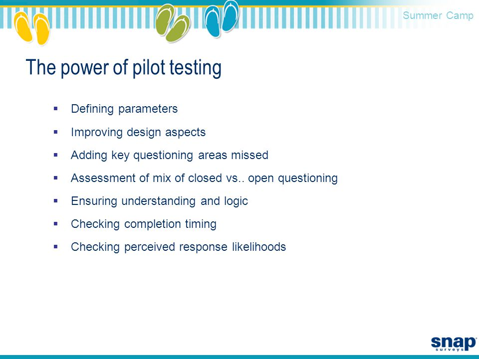 Summer Camp The power of pilot testing  Defining parameters  Improving design aspects  Adding key questioning areas missed  Assessment of mix of closed vs..