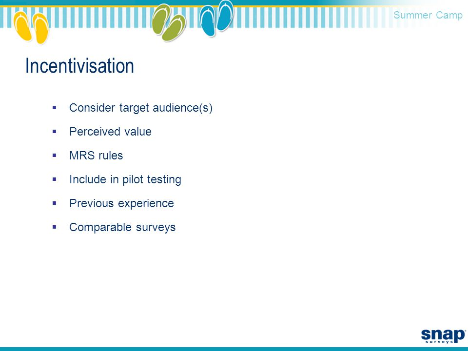 Summer Camp Incentivisation  Consider target audience(s)  Perceived value  MRS rules  Include in pilot testing  Previous experience  Comparable surveys