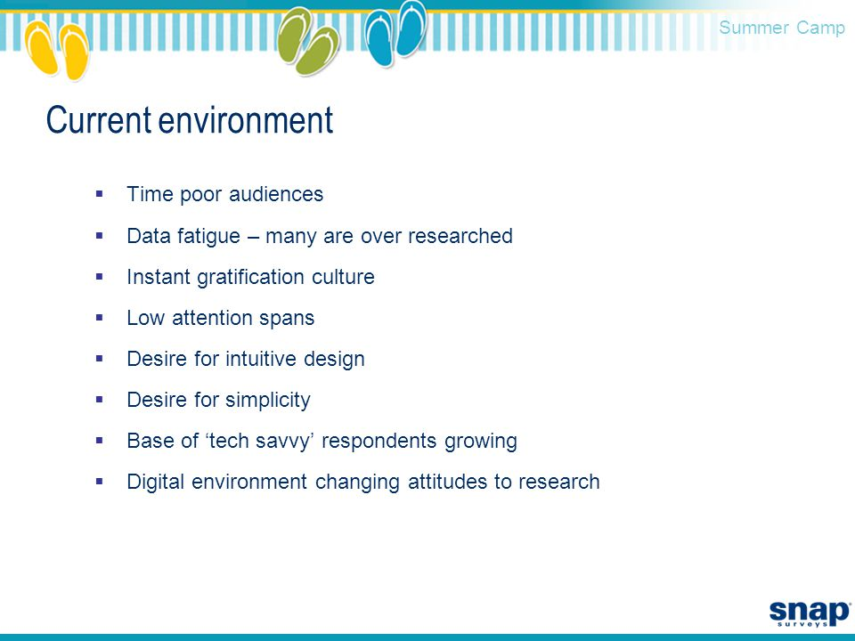 Summer Camp Current environment  Time poor audiences  Data fatigue – many are over researched  Instant gratification culture  Low attention spans  Desire for intuitive design  Desire for simplicity  Base of 'tech savvy' respondents growing  Digital environment changing attitudes to research