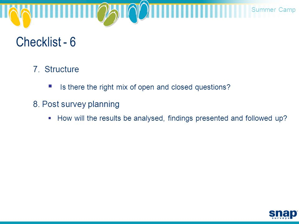 Summer Camp Checklist - 6 7. Structure  Is there the right mix of open and closed questions? 8. Post survey planning  How will the results be analys