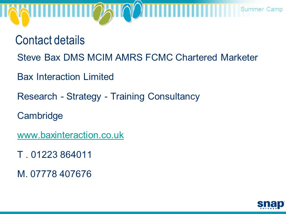 Summer Camp Contact details Steve Bax DMS MCIM AMRS FCMC Chartered Marketer Bax Interaction Limited Research - Strategy - Training Consultancy Cambridge www.baxinteraction.co.uk T.