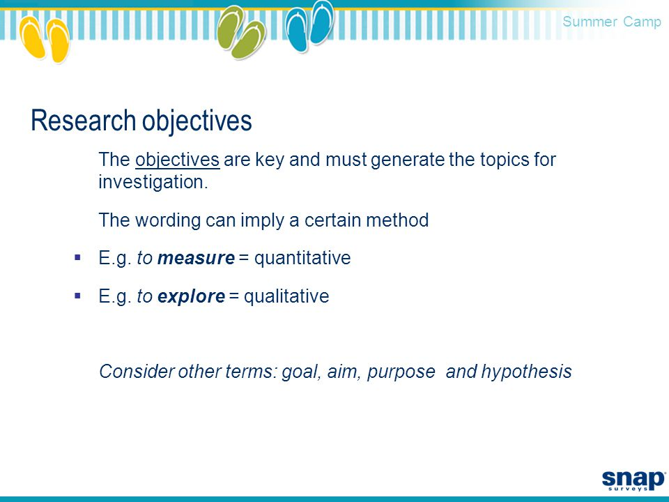 Summer Camp Research objectives The objectives are key and must generate the topics for investigation. The wording can imply a certain method  E.g. t