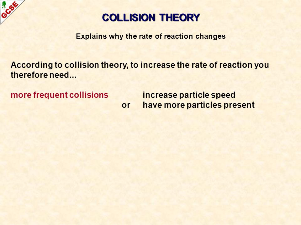COLLISION THEORY Explains why the rate of reaction changes According to collision theory, to increase the rate of reaction you therefore need...