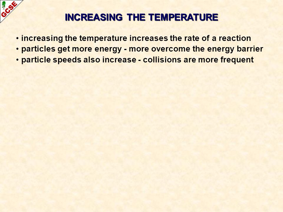 increasing the temperature increases the rate of a reaction particles get more energy - more overcome the energy barrier particle speeds also increase - collisions are more frequent
