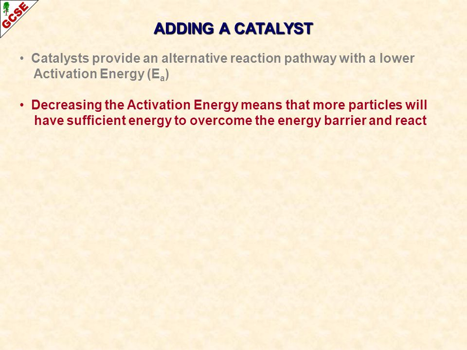 Catalysts provide an alternative reaction pathway with a lower Activation Energy (E a ) Decreasing the Activation Energy means that more particles will have sufficient energy to overcome the energy barrier and react ADDING A CATALYST