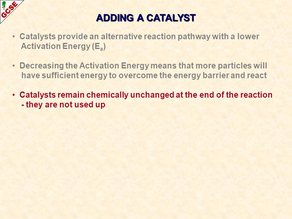 Catalysts provide an alternative reaction pathway with a lower Activation Energy (E a ) Decreasing the Activation Energy means that more particles will have sufficient energy to overcome the energy barrier and react Catalysts remain chemically unchanged at the end of the reaction - they are not used up ADDING A CATALYST