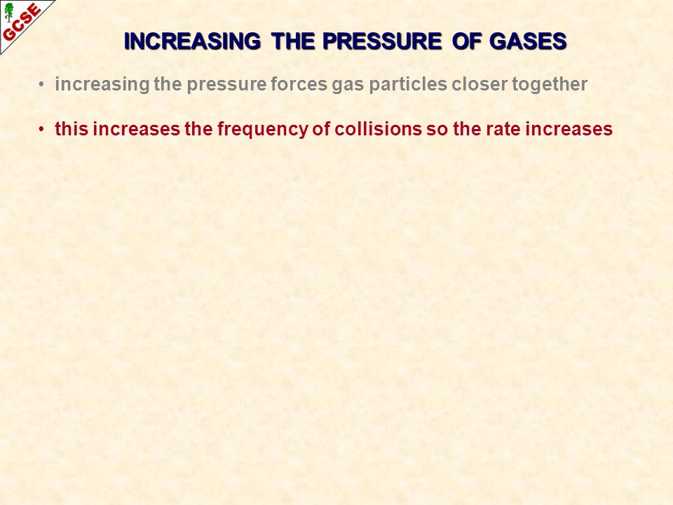 INCREASING THE PRESSURE OF GASES increasing the pressure forces gas particles closer together this increases the frequency of collisions so the rate increases