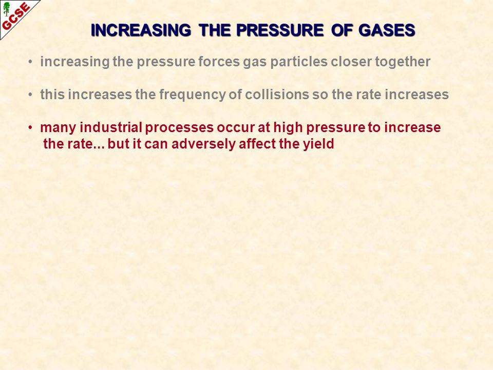 INCREASING THE PRESSURE OF GASES increasing the pressure forces gas particles closer together this increases the frequency of collisions so the rate increases many industrial processes occur at high pressure to increase the rate...