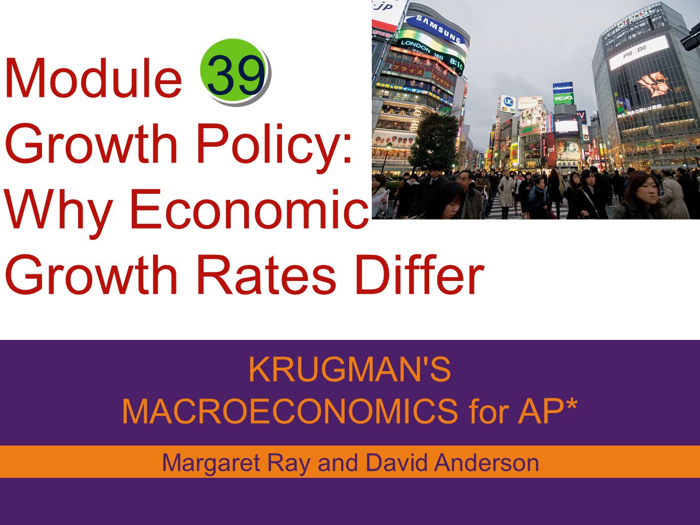 Module Growth Policy: Why Economic Growth Rates Differ KRUGMAN S MACROECONOMICS for AP* 39 Margaret Ray and David Anderson