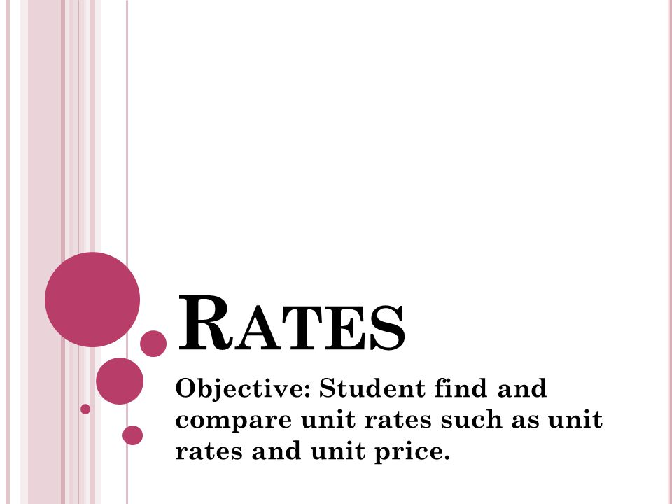 R ATES Objective: Student find and compare unit rates such as unit rates and unit price.