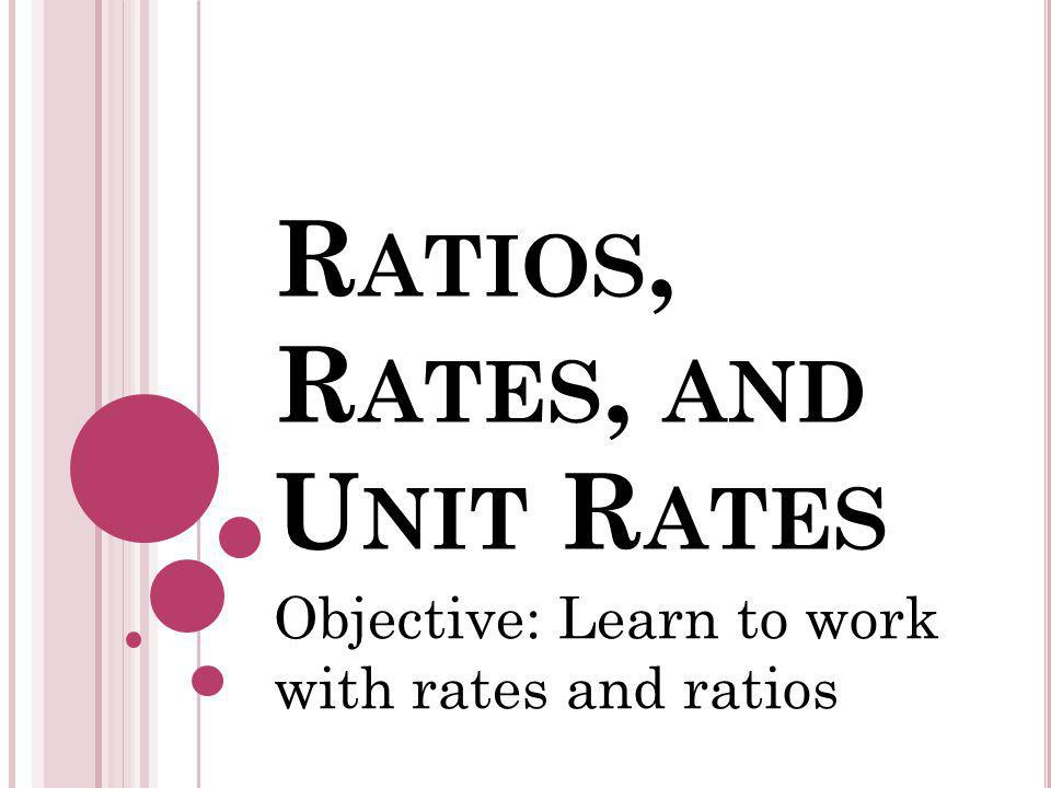 R ATIOS, R ATES, AND U NIT R ATES Objective: Learn to work with rates and ratios