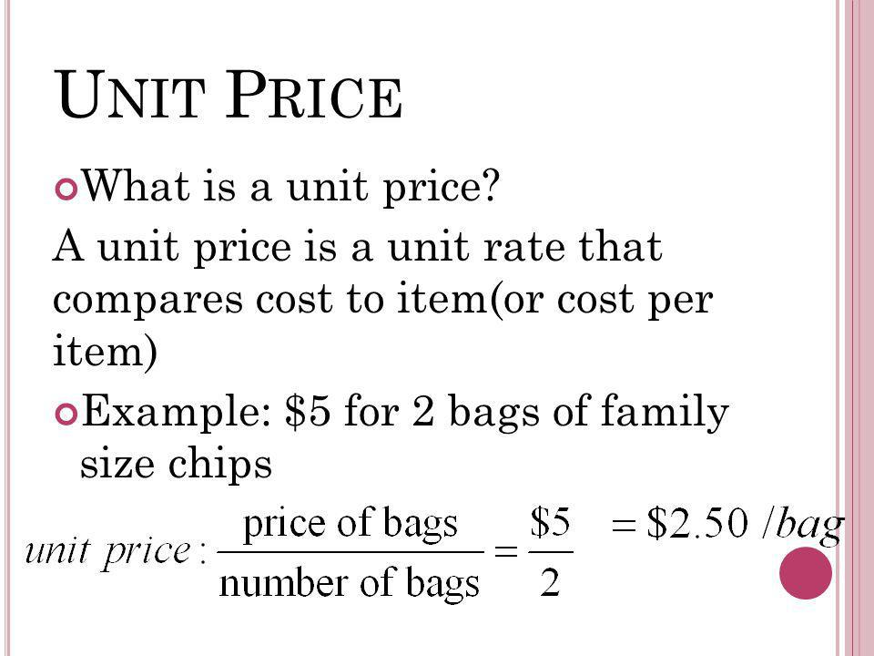U NIT P RICE What is a unit price? A unit price is a unit rate that compares cost to item(or cost per item) Example: $5 for 2 bags of family size chip