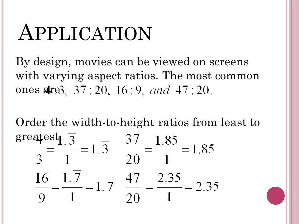 A PPLICATION By design, movies can be viewed on screens with varying aspect ratios. The most common ones are Order the width-to-height ratios from lea