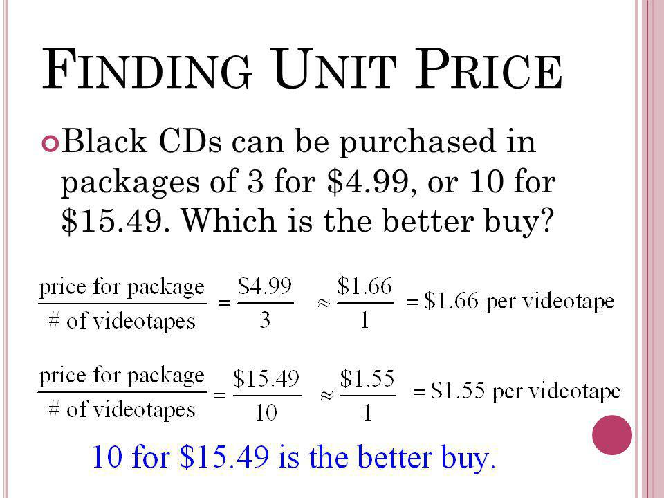 F INDING U NIT P RICE Black CDs can be purchased in packages of 3 for $4.99, or 10 for $15.49. Which is the better buy?