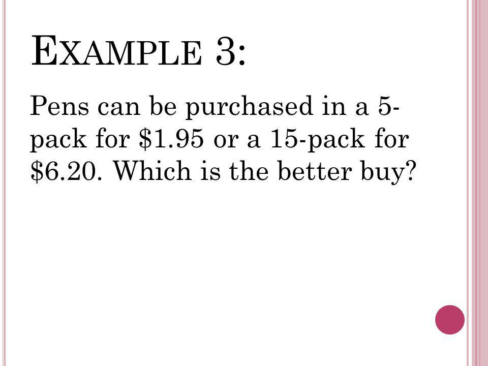 E XAMPLE 3: Pens can be purchased in a 5- pack for $1.95 or a 15-pack for $6.20.