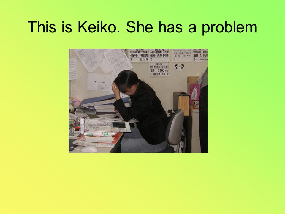 This is Keiko. She has a problem