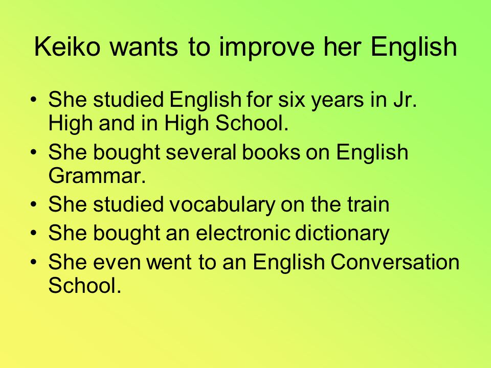 Keiko wants to improve her English She studied English for six years in Jr.