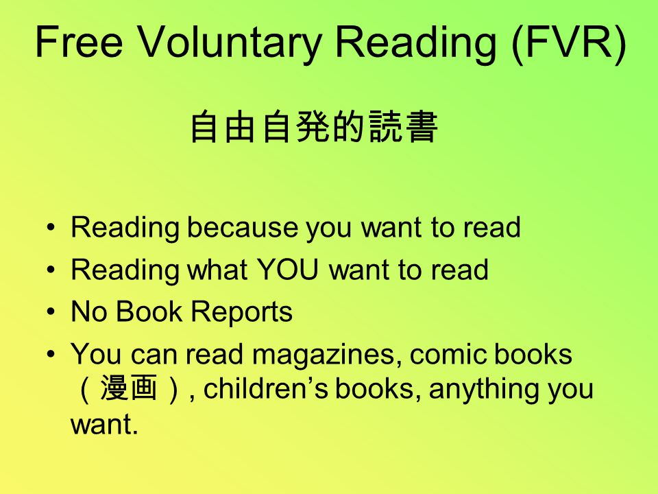 Free Voluntary Reading (FVR) Reading because you want to read Reading what YOU want to read No Book Reports You can read magazines, comic books (漫画), children's books, anything you want.