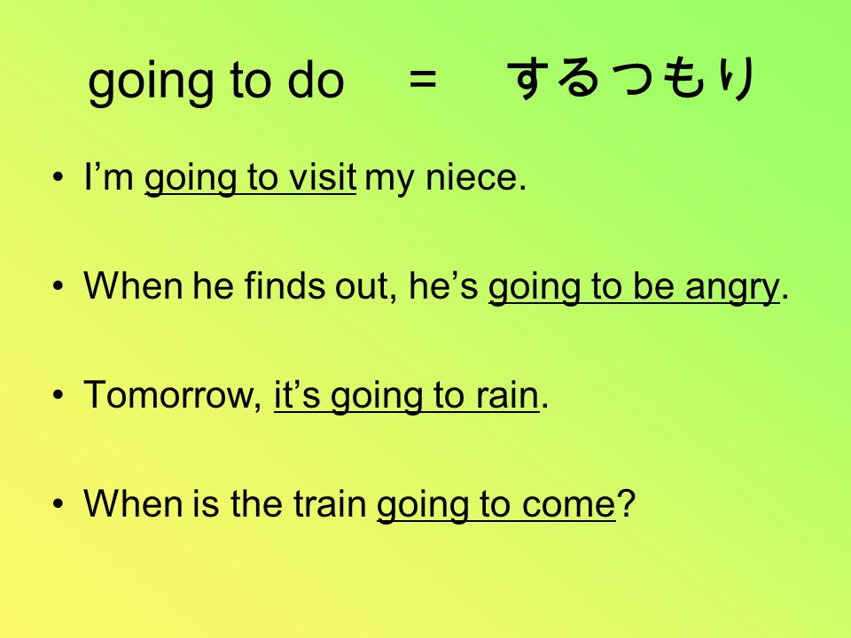 going to do = するつもり I'm going to visit my niece. When he finds out, he's going to be angry.