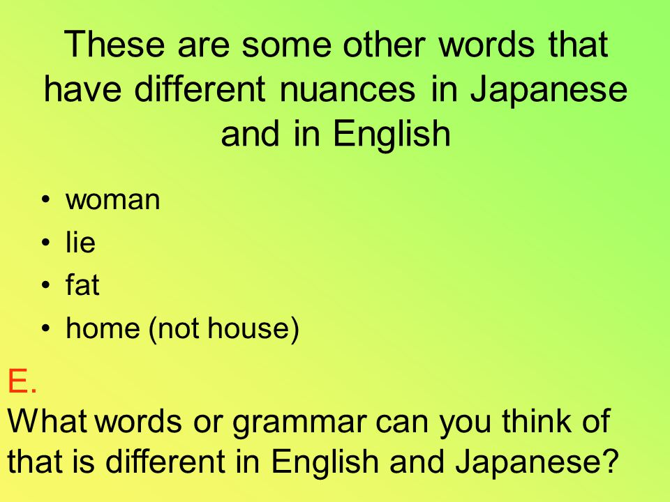 These are some other words that have different nuances in Japanese and in English woman lie fat home (not house) E.