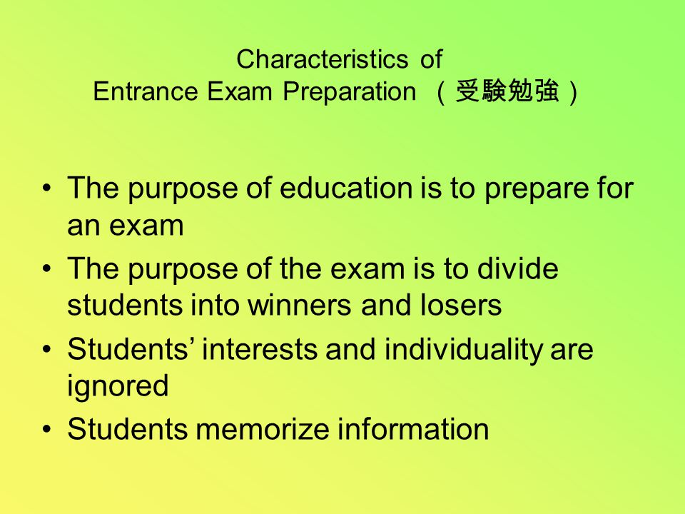 Characteristics of Entrance Exam Preparation (受験勉強) The purpose of education is to prepare for an exam The purpose of the exam is to divide students into winners and losers Students' interests and individuality are ignored Students memorize information