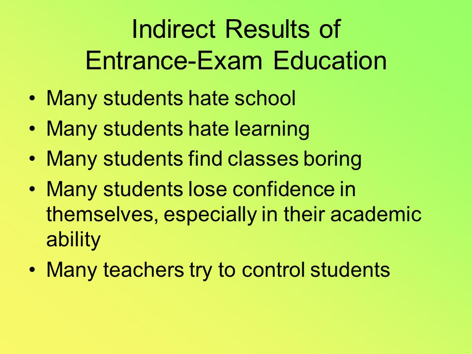Indirect Results of Entrance-Exam Education Many students hate school Many students hate learning Many students find classes boring Many students lose confidence in themselves, especially in their academic ability Many teachers try to control students