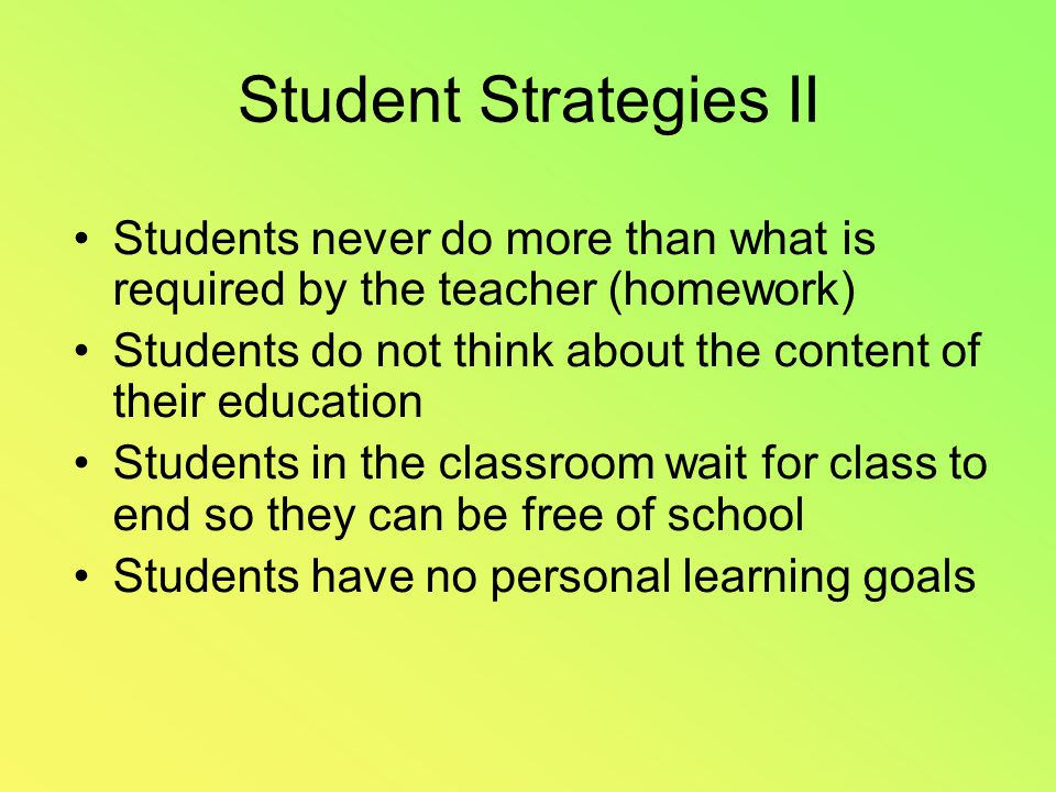 Student Strategies II Students never do more than what is required by the teacher (homework) Students do not think about the content of their education Students in the classroom wait for class to end so they can be free of school Students have no personal learning goals