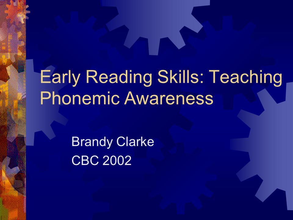 Early Reading Skills: Teaching Phonemic Awareness Brandy Clarke CBC 2002