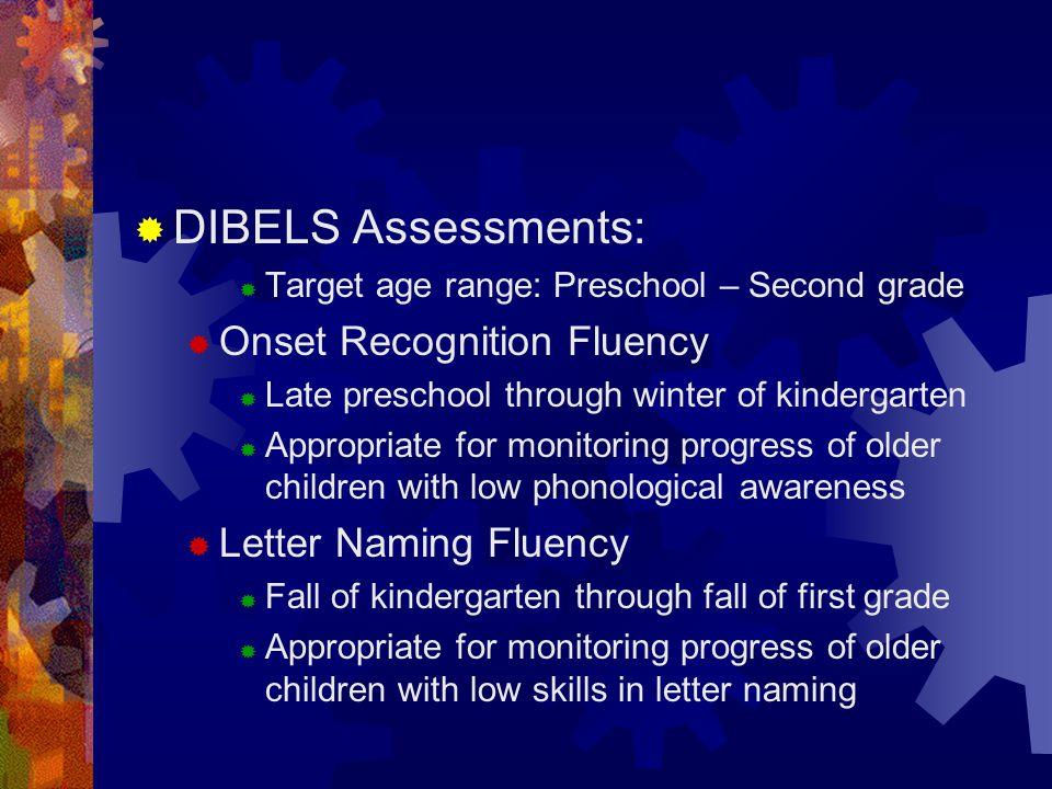  DIBELS Assessments:  Target age range: Preschool – Second grade  Onset Recognition Fluency  Late preschool through winter of kindergarten  Appro